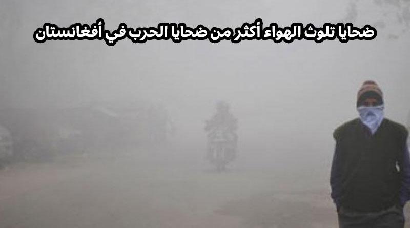 ضحايا تلوث الهواء أكثر من ضحايا الحرب في أفغانستان
