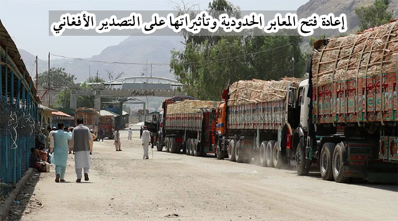إعادة فتح المعابر الحدودية وتأثيراتها على التصدير الأفغاني
