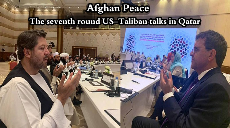 Afghan Peace; The seventh round US -Taliban talks in Qatar