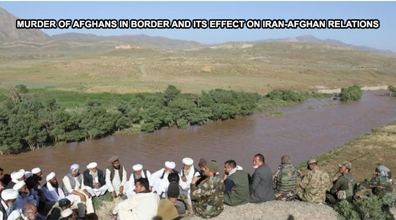MURDER OF AFGHANS IN BORDER AND ITS EFFECT ON IRAN-AFGHAN RELATIONS
