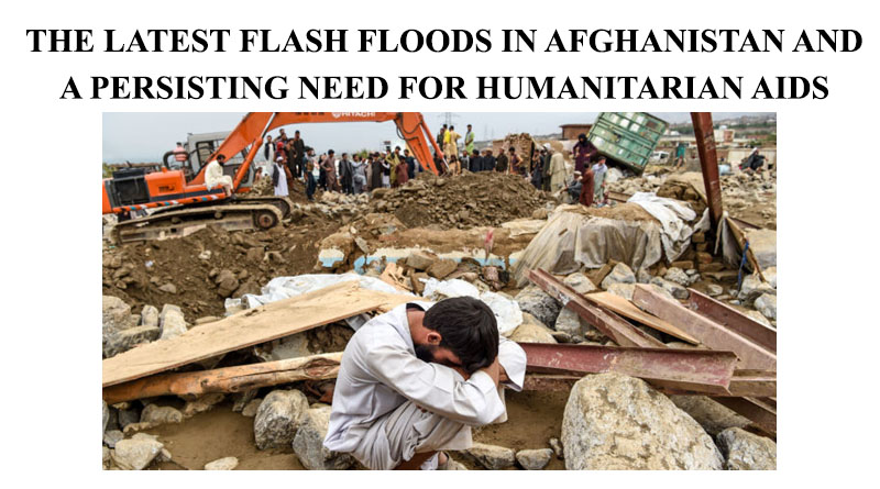 THE LATEST FLASH FLOODS IN AFGHANISTAN AND A PERSISTING NEED FOR HUMANITARIAN AIDS